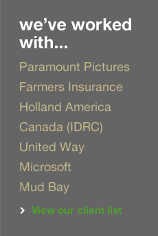 We have worked with Paramount Pictures, Farmers Life (R), Holland America, Canada (IDRC), United Way, Microsoft and Mud Bay. View our web design client list.